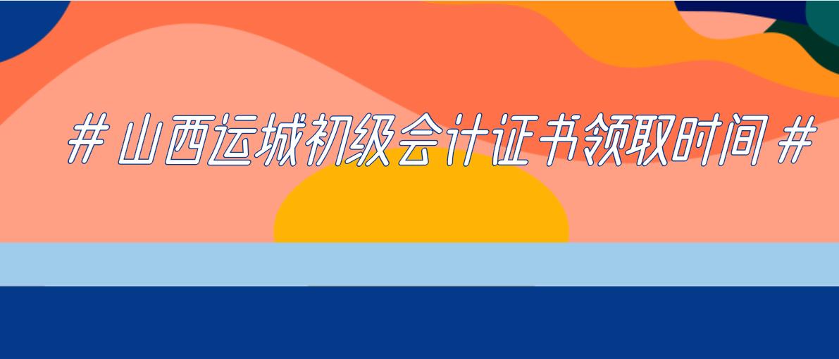 2019年山西运城初级会计证书领取时间