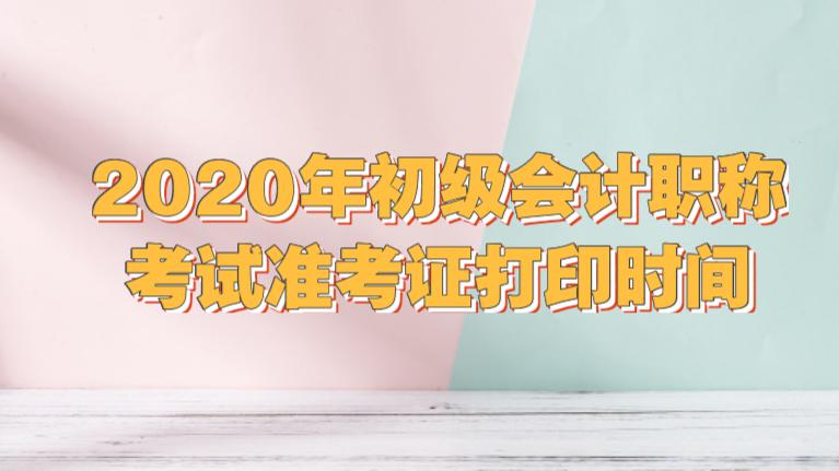 2020年初级会计职称考试准考证打印时间是哪一天?