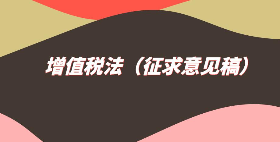 关于《中华人民共和国增值税法(征求意见稿)》向社会公开征求意见的通知