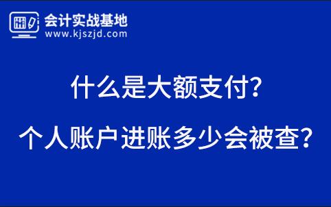 個人賬(zhang)戶(hu)進賬(zhang)多少會(hui)被查?什(shi)麼是大額(e)支付(fu)?
