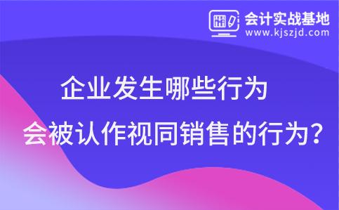 企(qi)業發生(sheng)哪些(xie)行(xing)為(wei)會(hui)被認作視同銷售的行(xing)為(wei)?