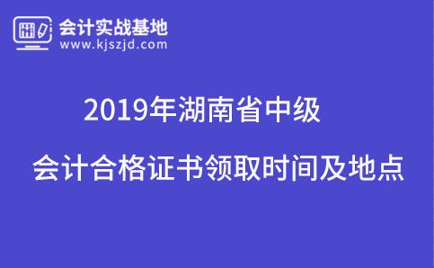 2019年湖南省中级会计合格证书领取时间及地点