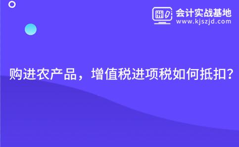 購(gou)進農(nong)產品(pin),增值稅(shui)進項(xiang)稅(shui)如(ru)何(he)抵扣?