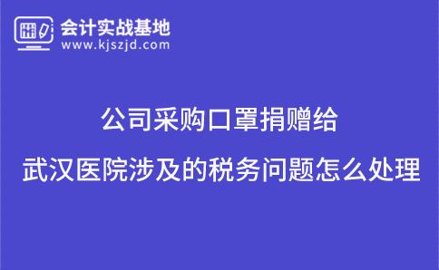 公司采购口罩捐赠给武汉医院涉及的税务问题怎么处理?