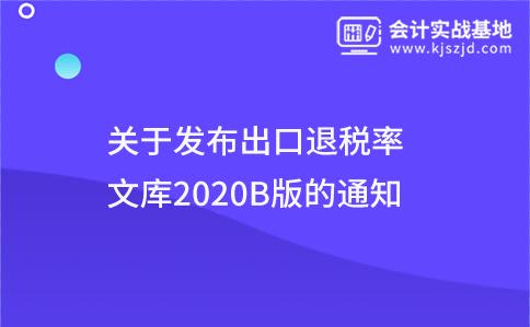 关于发布出口退税率文库2020B版的通知