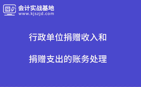 行政单位捐赠收入和捐赠支出的账务处理