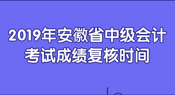 2019年安徽省中级会计考试成绩复核时间